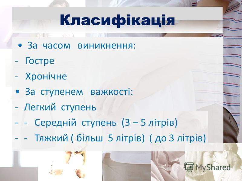 Класифікація За часом виникнення: - Гостре - Хронічне За ступенем важкості: -Легкий ступень -- Середній ступень (3 – 5 літрів) -- Тяжкий ( більш 5 літрів) ( до 3 літрів)