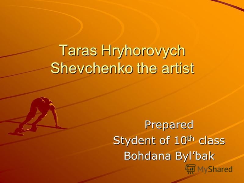 Taras Hryhorovych Shevchenko the artist Prepared Stydent of 10 th class Bohdana Bylbak