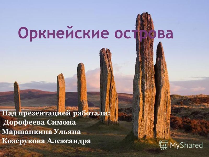 Оркнейские острова Над презентацией работали: Дорофеева Симона Маршанкина Ульяна Козерукова Александра