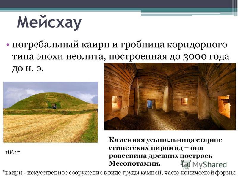 Мейсхау погребальный карин и гробница коридорного типа эпохи неолита, построенная до 3000 года до н. э. *карин - искусственное сооружение в виде груды камней, часто конической формы. Каменная усыпальница старше египетских пирамид – она ровесница древ