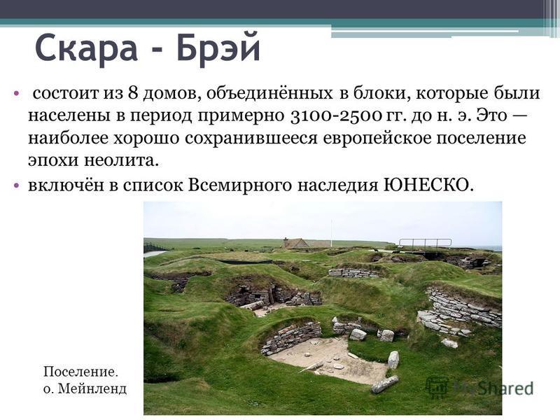 Скара - Брэй состоит из 8 домов, объединённых в блоки, которые были населены в период примерно 3100-2500 гг. до н. э. Это наиболее хорошо сохранившееся европейское поселение эпохи неолита. включён в список Всемирного наследия ЮНЕСКО. Поселение. о. Ме