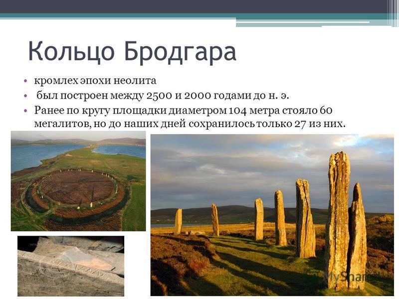 Кольцо Бродгара кромлех эпохи неолита был построен между 2500 и 2000 годами до н. э. Ранее по кругу площадки диаметром 104 метра стояло 60 мегалитов, но до наших дней сохранилось только 27 из них.