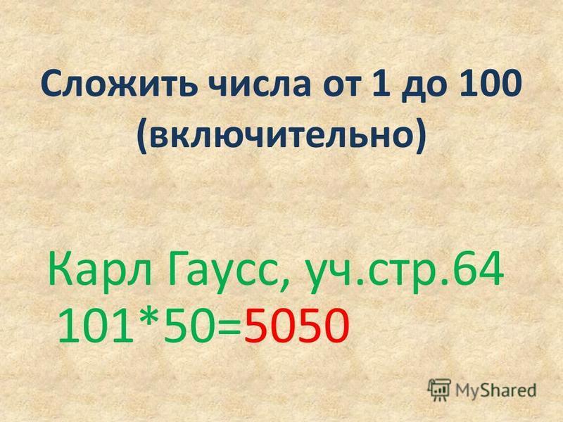 Сложить числа от 1 до 100 (включительно) Карл Гаусс, уч.стр.64 101*50=5050
