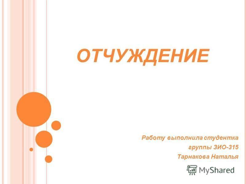 ОТЧУЖДЕНИЕ Работу выполнила студентка группы ЗИО-315 Тарнакова Наталья