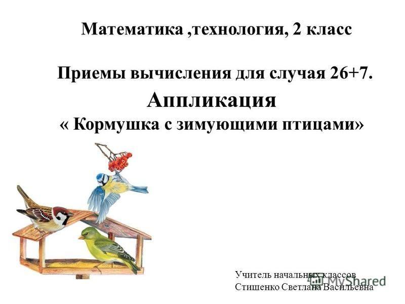 Математика,технология, 2 класс Приемы вычисления для случая 26+7. Аппликация « Кормушка с зимующими птицами» Учитель начальных классов Стишенко Светлана Васильевна