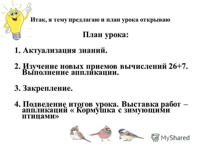 Итак, я тему предлагаю и план урока открываю План урока: 1. Актуализация знаний. 2. Изучение новых приемов вычислений 26+7. Выполнение аппликации. 3. Закрепление. 4. Подведение итогов урока. Выставка работ – аппликаций « Кормушка с зимующими птицами»