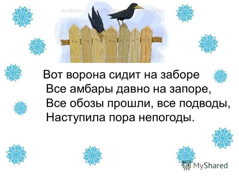 Вот ворона сидит на заборе Все амбары давно на запоре, Все обозы прошли, все подводы, Наступила пора непогоды.