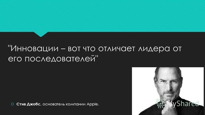 Инновации – вот что отличает лидера от его последователей Стив Джобс, основатель компании Apple.