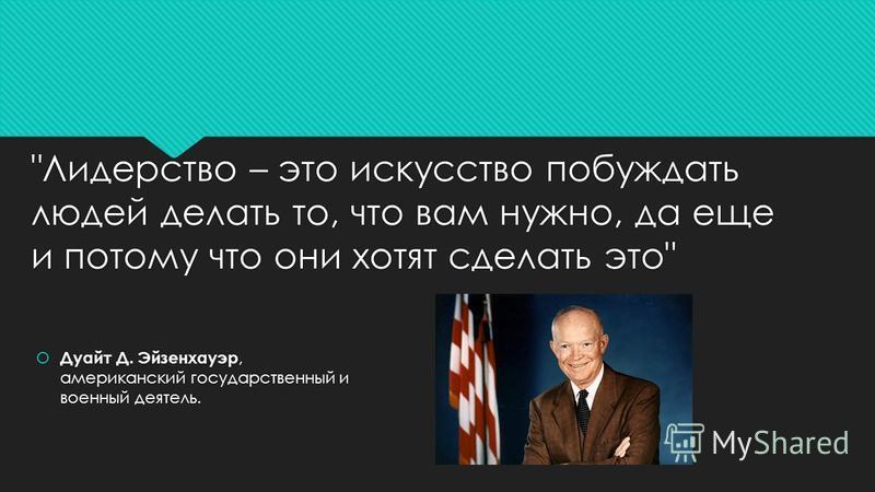 Лидерство – это искусство побуждать людей делать то, что вам нужно, да еще и потому что они хотят сделать это Дуайт Д. Эйзенхауэр, американский государственный и военный деятель.