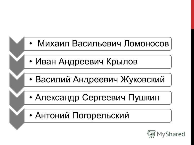 Михаил Васильевич Ломоносов Иван Андреевич Крылов Василий Андреевич Жуковский Александр Сергеевич Пушкин Антоний Погорельский