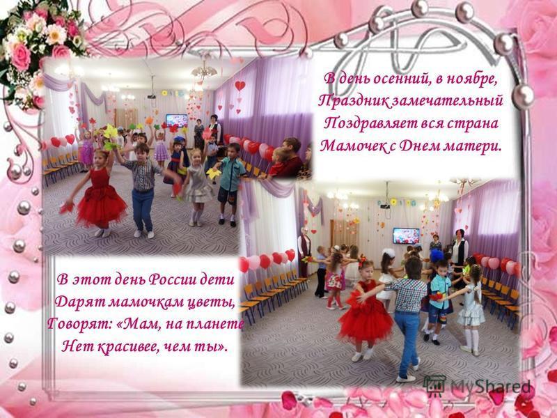 В день осенний, в ноябре, Праздник замечательный Поздравляет вся страна Мамочек с Днем матери. В этот день России дети Дарят мамочкам цветы, Говорят: «Мам, на планете Нет красивее, чем ты».