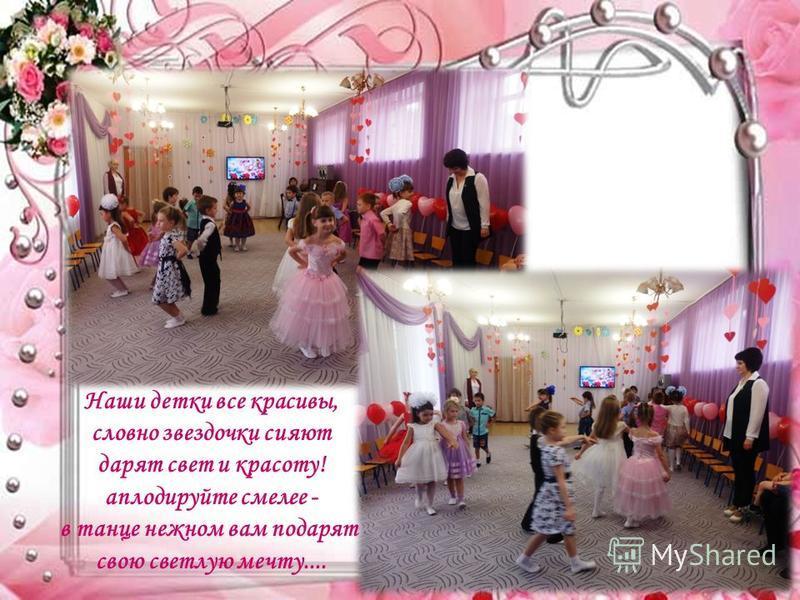 Наши детки все красивы, словно звездочки сияют дарят свет и красоту! аплодируйте смелее - в танце нежном вам подарят свою светлую мечту....