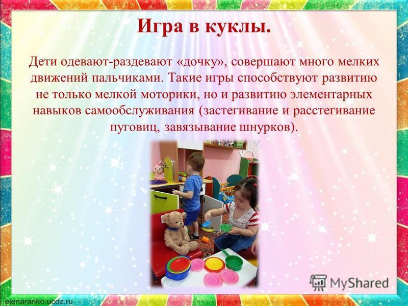 Игра в куклы. Дети одевают-раздевают «дочку», совершают много мелких движений пальчиками. Такие игры способствуют развитию не только мелкой моторики, но и развитию элементарных навыков самообслуживания (застегивание и расстегивание пуговиц, завязыван