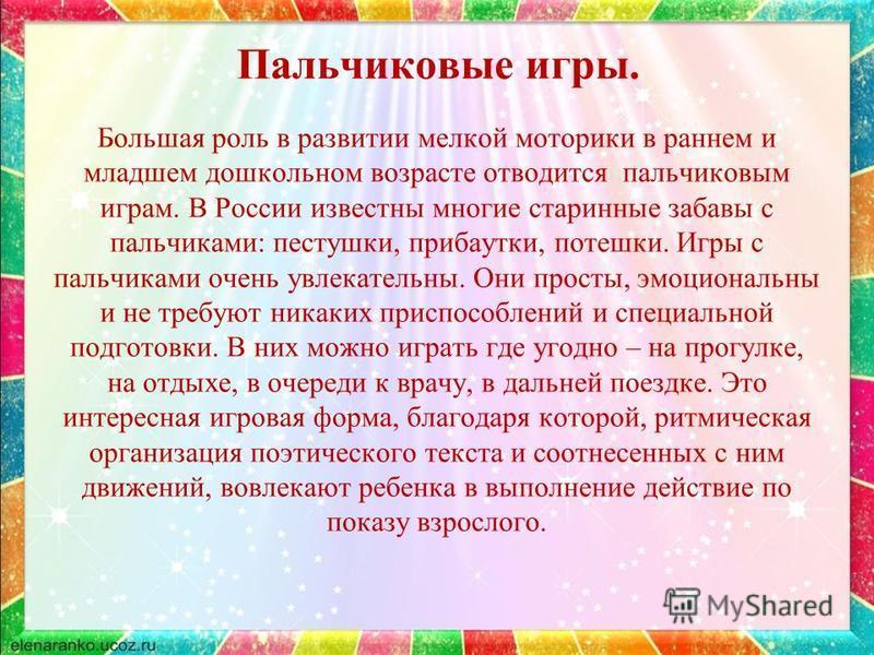 Пальчиковые игры. Большая роль в развитии мелкой моторики в раннем и младшем дошкольном возрасте отводится пальчиковым играм. В России известны многие старинные забавы с пальчиками: пестушки, прибаутки, потешки. Игры с пальчиками очень увлекательны.