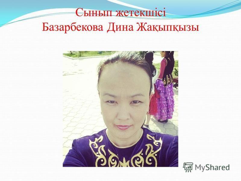 Сынып жетекшісі Базарбекова Дина Жақыпқызы