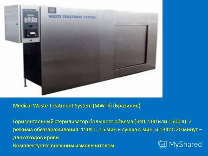 60 Medical Waste Treatment System (MWTS) (Бразилия) Горизонтальный стерилизатор большого объема (340, 500 или 1500 л). 2 режима обеззараживания: 150º С, 15 мин и сушка 4 мин, и 134 оС 20 минут – для отходов крови. Комплектуется внешним измельчителем.