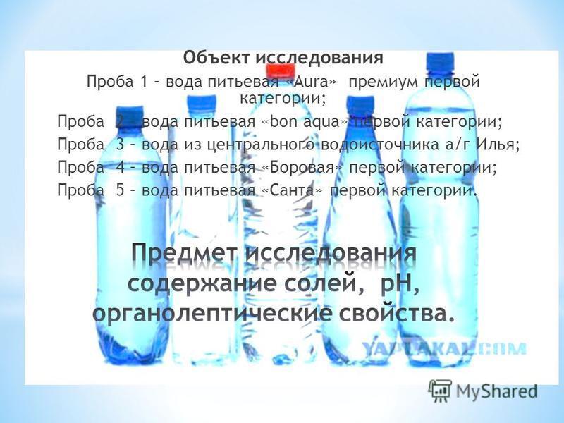 Объект исследования Проба 1 – вода питьевая «Aura» премиум первой категории; Проба 2 – вода питьевая «bon aqua» первой категории; Проба 3 – вода из центрального водоисточника а/г Илья; Проба 4 – вода питьевая «Боровая» первой категории; Проба 5 – вод