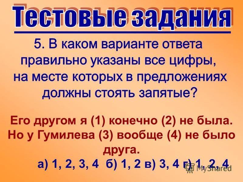 Его другом я (1) конечно (2) не была. Но у Гумилева (3) вообще (4) не было друга. а) 1, 2, 3, 4 б) 1, 2 в) 3, 4 г) 1, 2, 4