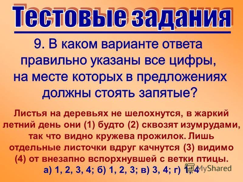 Листья на деревьях не шелохнутся, в жаркий летний день они (1) будто (2) сквозят изумрудами, так что видно кружева прожилок. Лишь отдельные листочки вдруг качнутся (3) видимо (4) от внезапно вспорхнувшей с ветки птицы. а) 1, 2, 3, 4; б) 1, 2, 3; в) 3