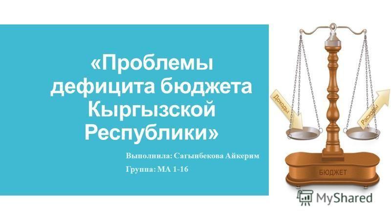 «Проблемы дефицита бюджета Кыргызской Республики» Выполнила: Сагынбекова Айкерим Группа: МА 1-16