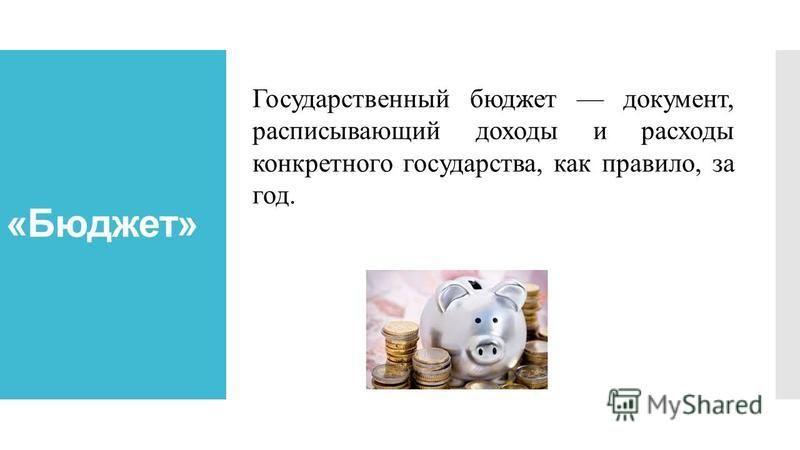 «Бюджет» Государственный бюджет документ, расписывающий доходы и расходы конкретного государства, как правило, за год.