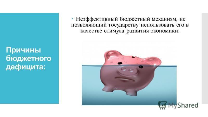 Причины бюджетного дефицита: Неэффективный бюджетный механизм, не позволяющий государству использовать его в качестве стимула развития экономики.