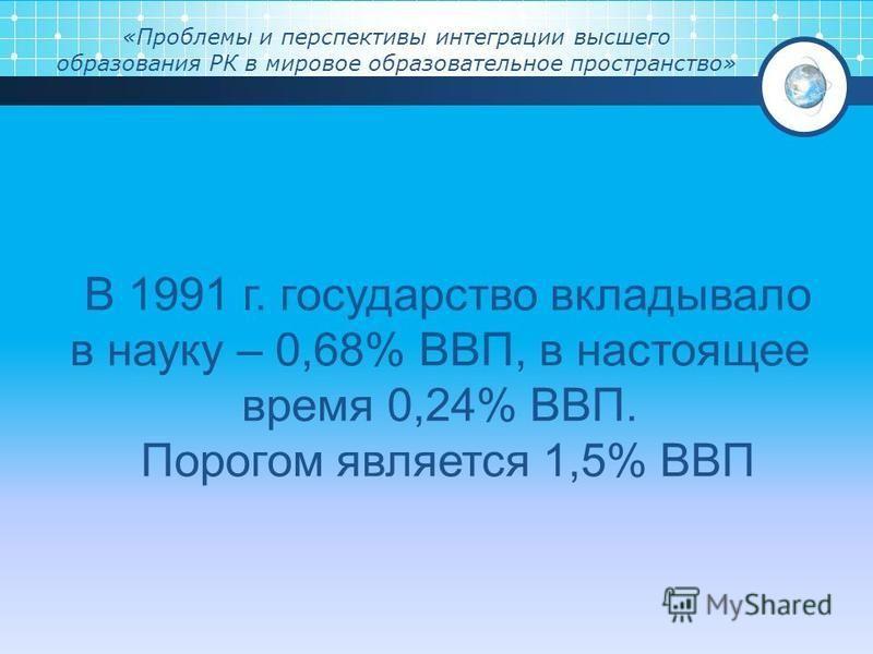 «Проблемы и перспективы интеграции высшего образования РК в мировое образовательное пространство» В 1991 г. государство вкладывало в науку – 0,68% ВВП, в настоящее время 0,24% ВВП. Порогом является 1,5% ВВП