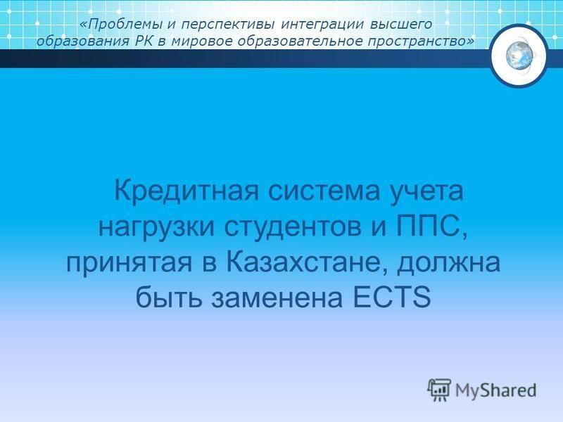 «Проблемы и перспективы интеграции высшего образования РК в мировое образовательное пространство» Кредитная система учета нагрузки студентов и ППС, принятая в Казахстане, должна быть заменена ECTS