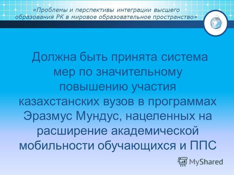«Проблемы и перспективы интеграции высшего образования РК в мировое образовательное пространство» Должна быть принята система мер по значительному повышению участия казахстанских вузов в программах Эразмус Мундус, нацеленных на расширение академическ