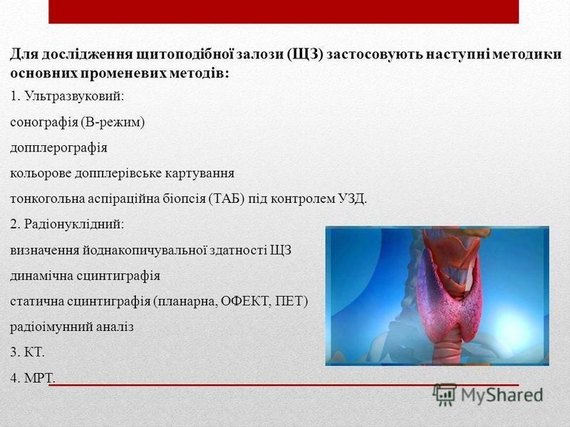 Для дослідження щитоподібної залози (ЩЗ) застосовують наступні методики основних променевих методів: 1. Ультразвуковий: сонографія (В-режим) допплерографія кольорове допплерівське картування тонкогольна аспіраційна біопсія (ТАБ) під контролем УЗД. 2.