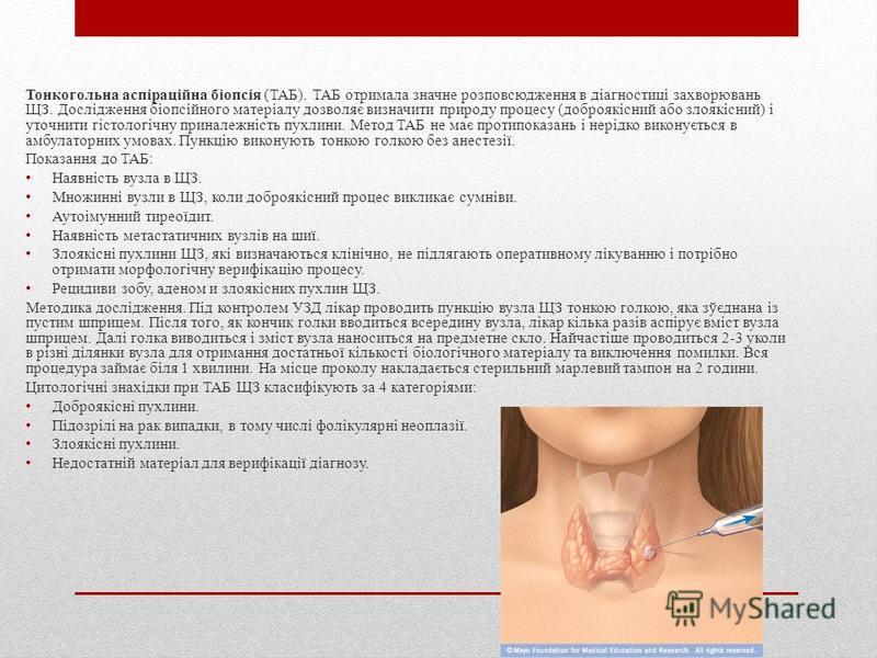 Тонкогольна аспіраційна біопсія (ТАБ). ТАБ отримала значне розповсюдження в діагностиці захворювань ЩЗ. Дослідження біопсійного матеріалу дозволяє визначити природу процесу (доброякісний або злоякісний) і уточнити гістологічну приналежність пухлини.