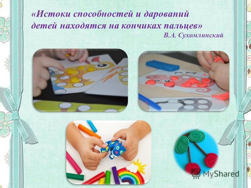 «Истоки способностей и дарований детей находятся на кончиках пальцев» В.А. Сухомлинский