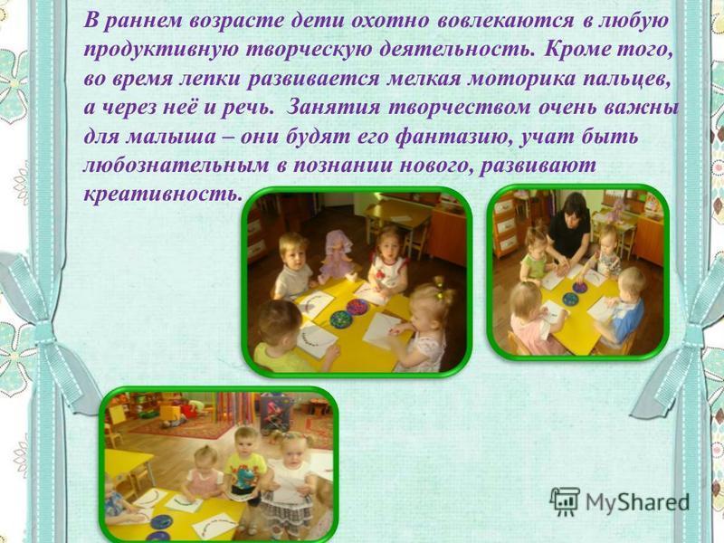 В раннем возрасте дети охотно вовлекаются в любую продуктивную творческую деятельность. Кроме того, во время лепки развивается мелкая моторика пальцев, а через неё и речь. Занятия творчеством очень важны для малыша – они будят его фантазию, учат быть