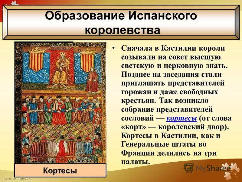 FokinaLida.75@mail.ru Сначала в Кастилии короли созывали на совет высшую светскую и церковную знать. Позднее на заседания стали приглашать представителей горожан и даже свободных крестьян. Так возникло собрание представителей сословий кортесы (от сло