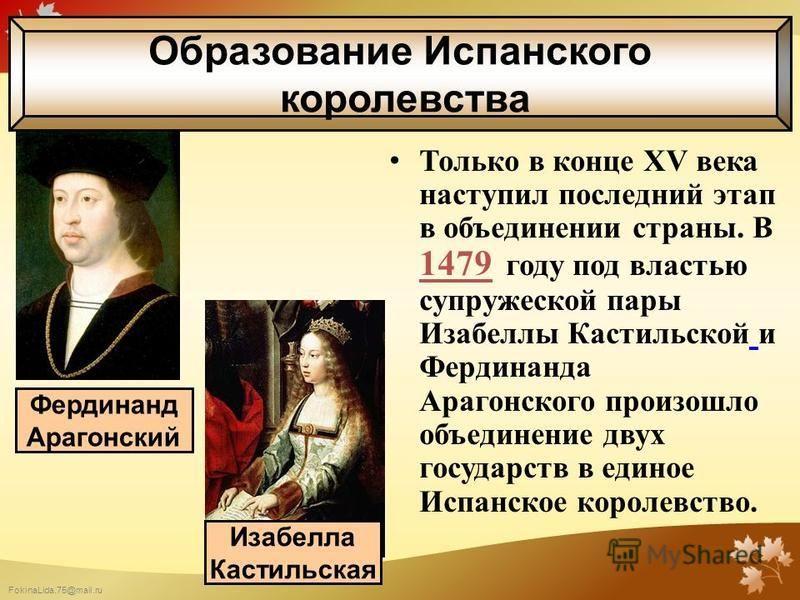 FokinaLida.75@mail.ru Только в конце XV века наступил последний этап в объединении страны. В 1479 году под властью супружеской пары Изабеллы Кастильской и Фердинанда Арагонского произошло объединение двух государств в единое Испанское королевство. Фе