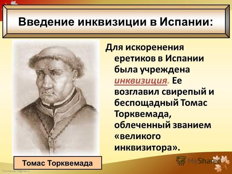 FokinaLida.75@mail.ru Для искоренения еретиков в Испании была учреждена инквизиция. Ее возглавил свирепый и беспощадный Томас Торквемада, облеченный званием «великого инквизитора». Томас Торквемада Введение инквизиции в Испании: