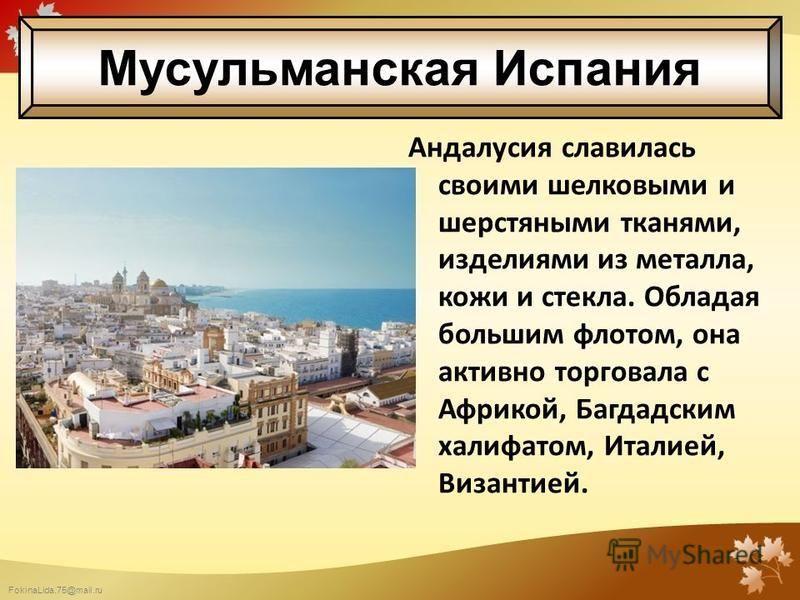 FokinaLida.75@mail.ru Андалусия славилась своими шелковыми и шерстяными тканями, изделиями из металла, кожи и стекла. Обладая большим флотом, она активно торговала с Африкой, Багдадским халифатом, Италией, Византией. Мусульманская Испания