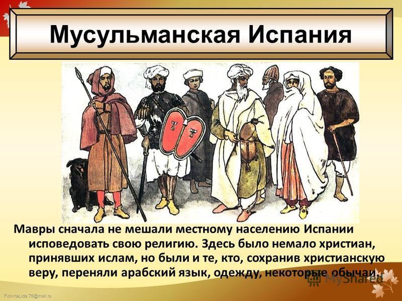 FokinaLida.75@mail.ru Мавры сначала не мешали местному населению Испании исповедовать свою религию. Здесь было немало христиан, принявших ислам, но были и те, кто, сохранив христианскую веру, переняли арабский язык, одежду, некоторые обычаи. Мусульма