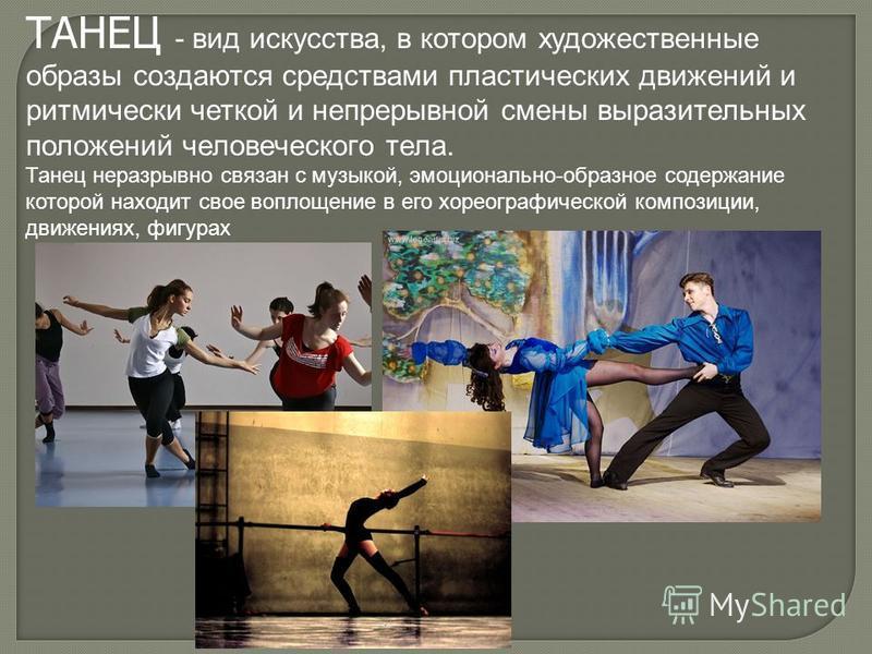 ТАНЕЦ - вид искусства, в котором художественные образы создаются средствами пластических движений и ритмически четкой и непрерывной смены выразительных положений человеческого тела. Танец неразрывно связан с музыкой, эмоционально-образное содержание