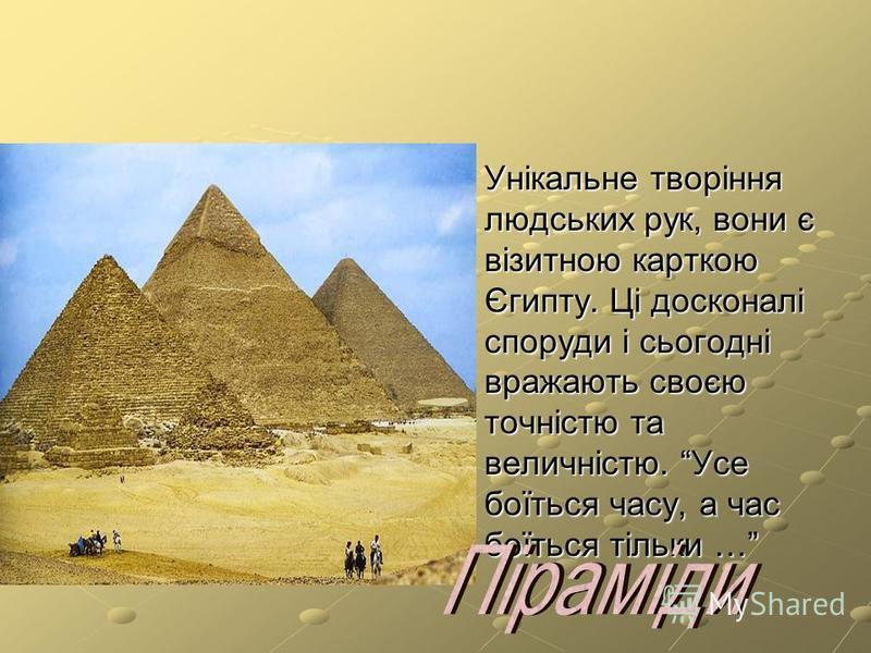 Унікальне творіння людських рук, вони є візитною карткою Єгипту. Ці досконалі споруди і сьогодні вражають своєю точністю та величністю. Усе боїться часу, а час боїться тільки …
