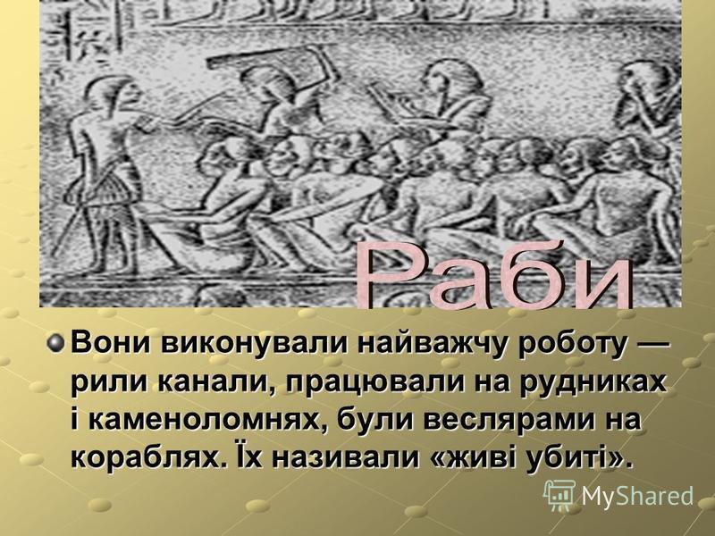 Вони виконували найважчу роботу рили канали, працювали на рудниках і каменоломнях, були веслярами на кораблях. Їх називали «живі убиті».
