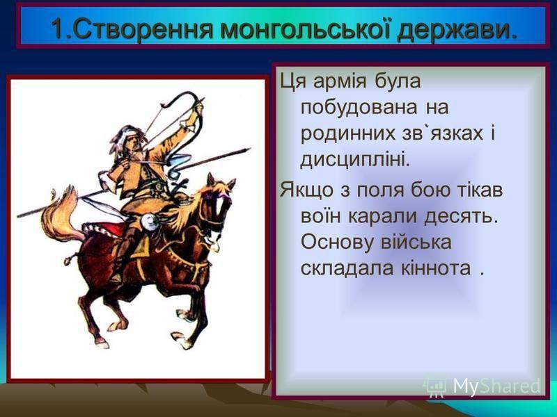 В 1206 р.на курултаї монгольских племен верховним правите- лем було проголо- шеноЧингісхана, переможця у війнах з сусідами. Війна для монголів була основним заняттям і тому Чингісхан зібрав величезне військо. 1.Створення монгольської держави.