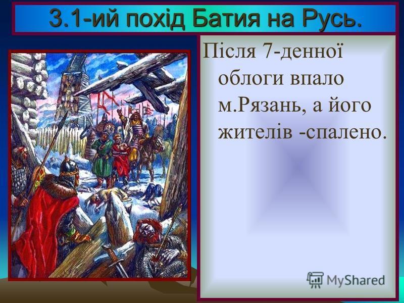 В кінці 1237 р. монголи напали на Рязань. Князь Олег звернувся за допомогою до сусідів, але ті відмовились,з надією, що монголи до них не дійдуть. 3.1-ий похід Батия на Русь.