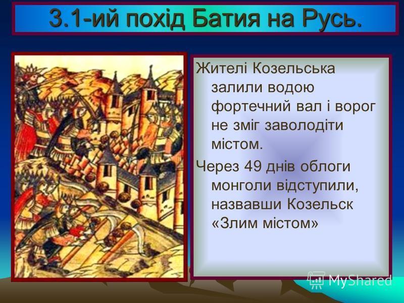 3.1-ий похід Батия на Русь. Дійшовши майже до Новгорода, повернули назад і дійшли до м. Козельська.