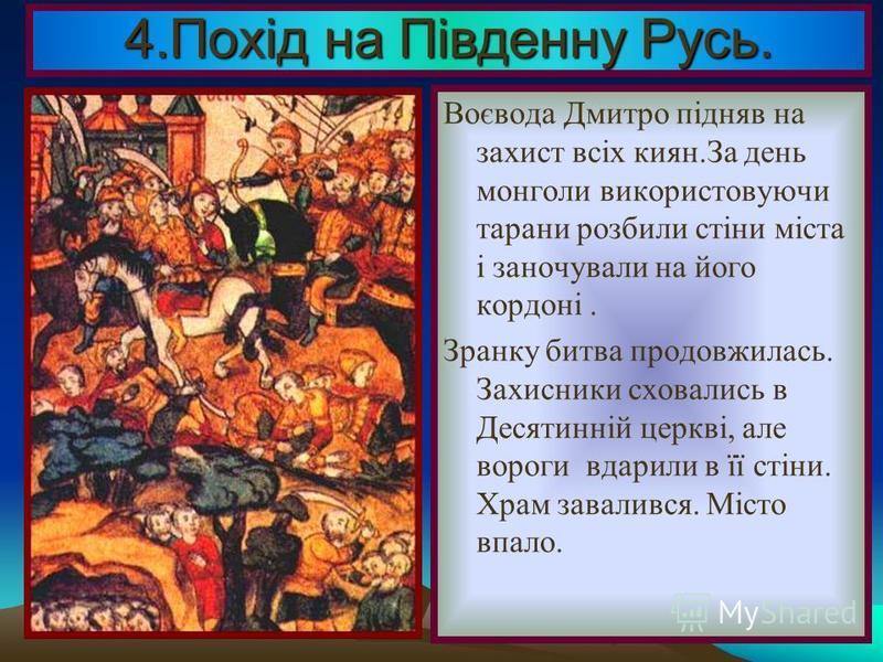 4.Похід на Південну Русь. В 1239 р. Батий зібрав величезне військо, рушив на південні руські князівства. Монголи захопили і розорили Переяславль і Чернігів, а в 1240 р.- підступили до Києва.