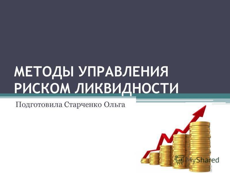 МЕТОДЫ УПРАВЛЕНИЯ РИСКОМ ЛИКВИДНОСТИ Подготовила Старченко Ольга
