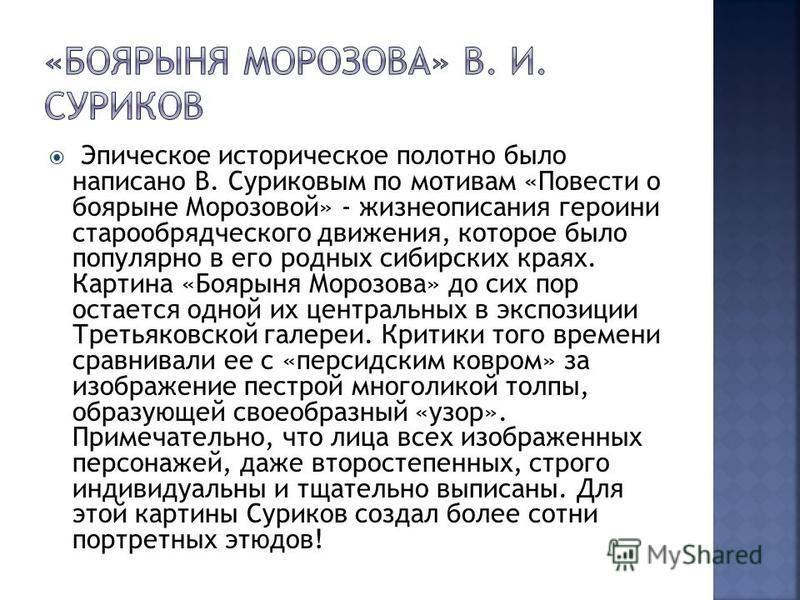 Эпическое историческое полотно было написано В. Суриковым по мотивам «Повести о боярыне Морозовой» - жизнеописания героини старообрядческого движения, которое было популярно в его родных сибирских краях. Картина «Боярыня Морозова» до сих пор остается