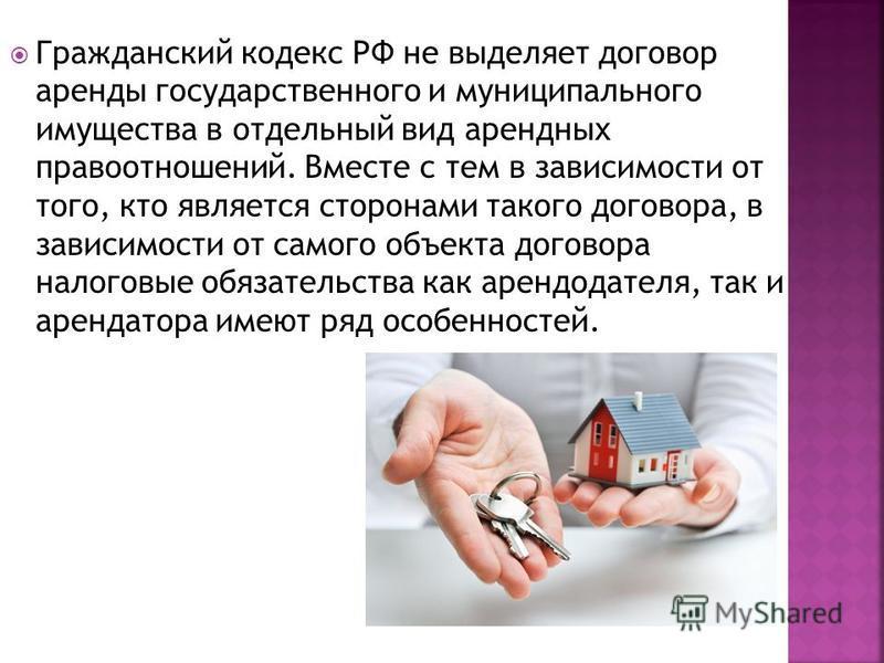 Гражданский кодекс РФ не выделяет договор аренды государственного и муниципального имущества в отдельный вид арендных правоотношений. Вместе с тем в зависимости от того, кто является сторонами такого договора, в зависимости от самого объекта договора