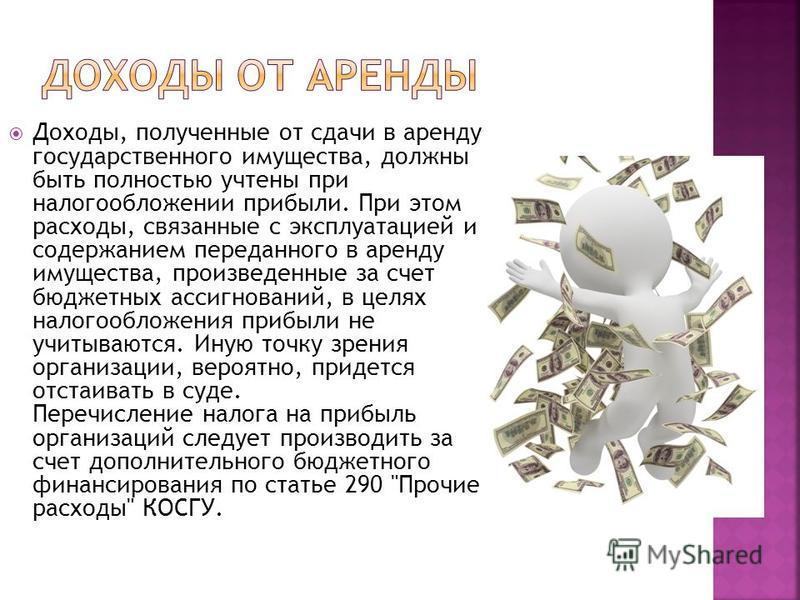 Доходы, полученные от сдачи в аренду государственного имущества, должны быть полностью учтены при налогообложении прибыли. При этом расходы, связанные с эксплуатацией и содержанием переданного в аренду имущества, произведенные за счет бюджетных ассиг
