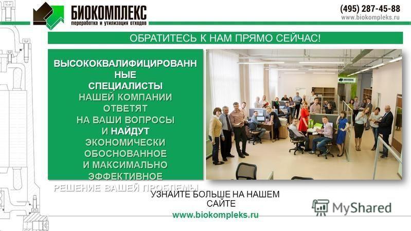 ОБРАТИТЕСЬ К НАМ ПРЯМО СЕЙЧАС! УЗНАЙТЕ БОЛЬШЕ НА НАШЕМ САЙТЕ www.biokompleks.ru ВЫСОКОКВАЛИФИЦИРОВАНН НЫЕ СПЕЦИАЛИСТЫ НАШЕЙ КОМПАНИИ ОТВЕТЯТ НА ВАШИ ВОПРОСЫ И НАЙДУТ ЭКОНОМИЧЕСКИ ОБОСНОВАННОЕ И МАКСИМАЛЬНО ЭФФЕКТИВНОЕ РЕШЕНИЕ ВАШЕЙ ПРОБЛЕМЫ